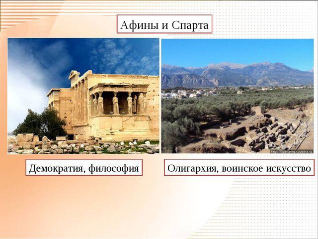 Афины и Спарта Демократия, философия Олигархия, воинское искусство