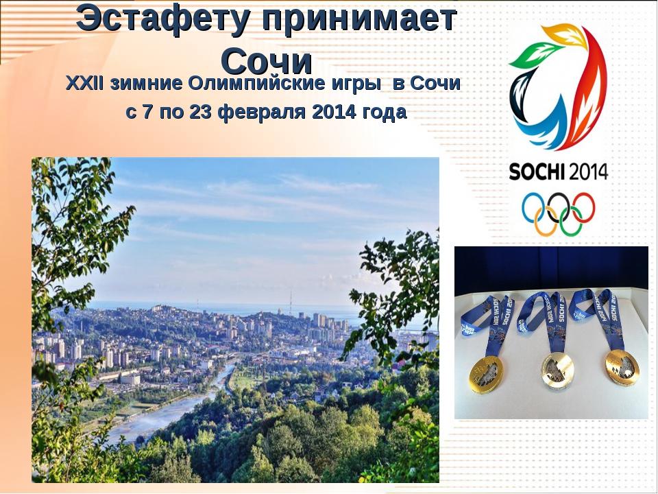 Эстафету принимает Сочи XXII зимние Олимпийские игры в Сочи с 7 по 23 февраля...