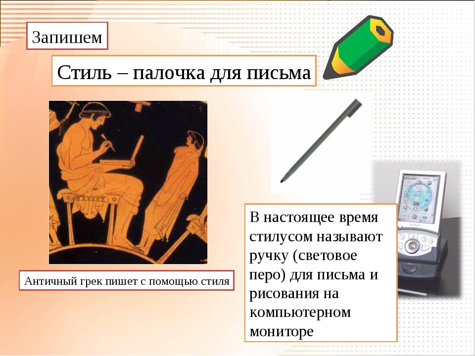 Запишем Стиль – палочка для письма Античный грек пишет с помощью стиля В наст...