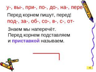 у-, вы-, при-, по-, до-, на-, пере- Перед корнем пишут, перед! под-, за-, об-