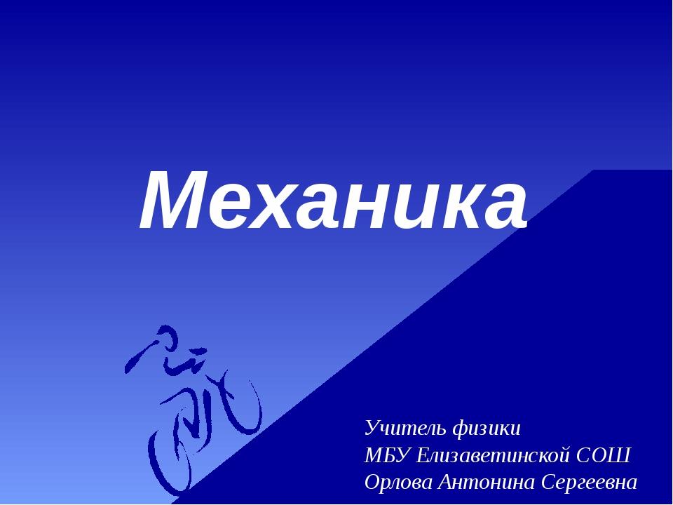 Механика Учитель физики МБУ Елизаветинской СОШ Орлова Антонина Сергеевна