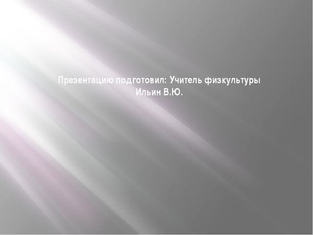 Презентацию подготовил: Учитель физкультуры Ильин В.Ю.