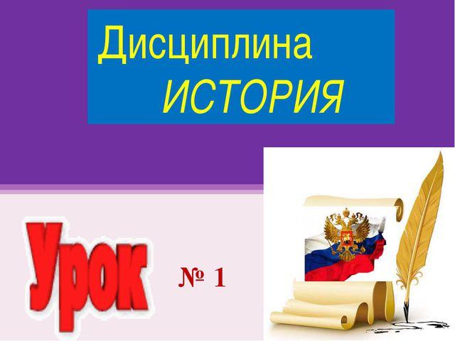 Дисциплина ИСТОРИЯ № 1
