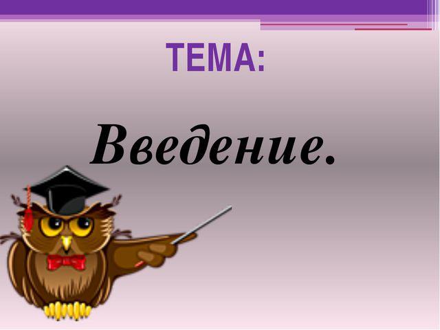 ТЕМА: Введение.