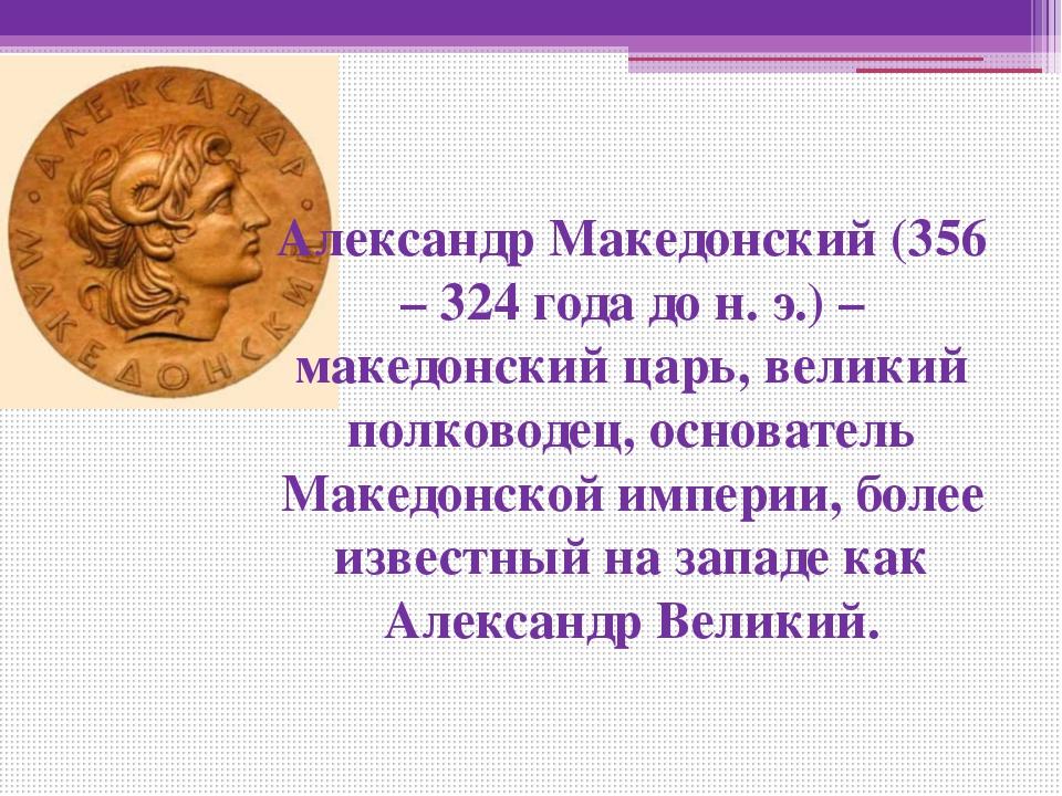 Александр Македонский (356 – 324 года до н. э.) – македонский царь, великий...