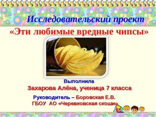 «Эти любимые вредные чипсы» Исследовательский проект Руководитель – Боровская