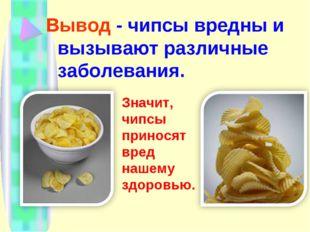 Вывод - чипсы вредны и вызывают различные заболевания. Значит, чипсы приносят