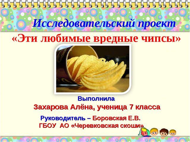 «Эти любимые вредные чипсы» Исследовательский проект Руководитель – Боровская...