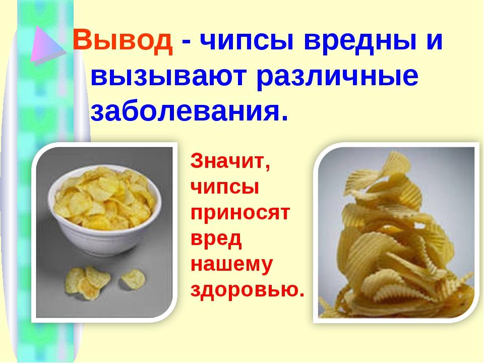 Вывод - чипсы вредны и вызывают различные заболевания. Значит, чипсы приносят...