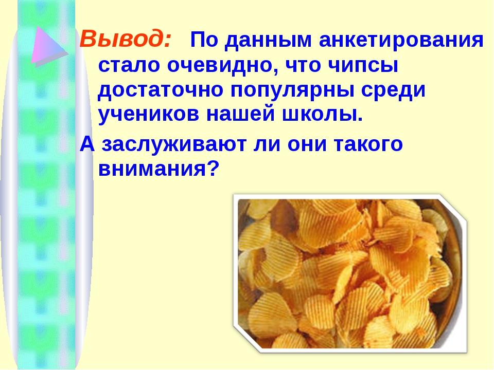 Вывод: По данным анкетирования стало очевидно, что чипсы достаточно популярны...
