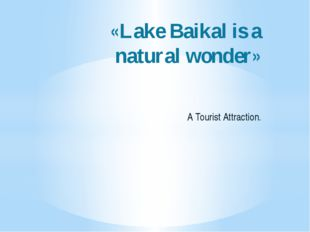 «Lake Baikal is a natural wonder» A Tourist Attraction.