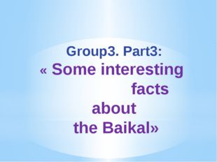 Group3. Part3: « Some interesting facts about the Baikal»
