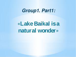 Group1. Part1: «Lake Baikal is a natural wonder»