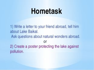 Hometask 1) Write a letter to your friend abroad, tell him about Lake Baikal.