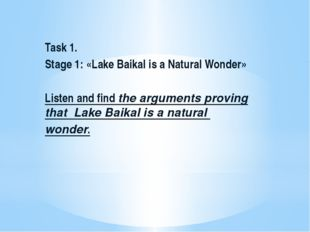 Task 1. Stage 1: «Lake Baikal is a Natural Wonder»  Listen and find the argu