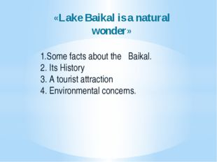 «Lake Baikal is a natural wonder» 1.Some facts about the Baikal. 2. Its Histo