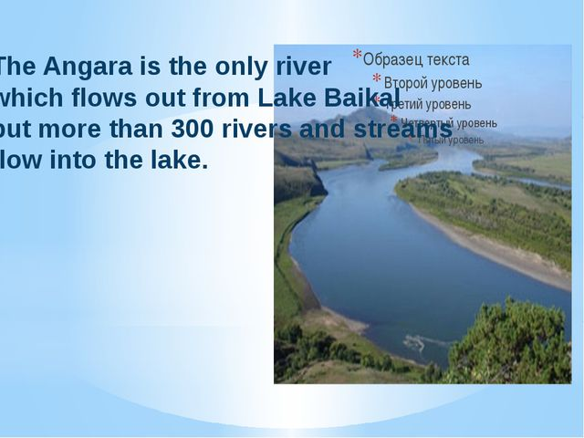 The Angara is the only river which flows out from Lake Baikal but more than 3...