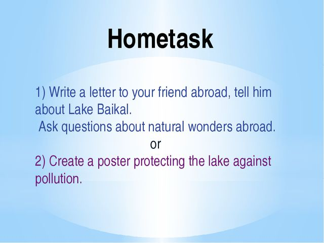 Hometask 1) Write a letter to your friend abroad, tell him about Lake Baikal....