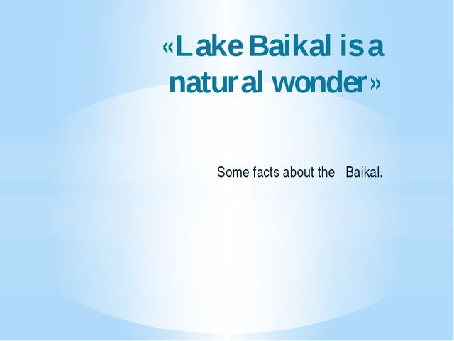«Lake Baikal is a natural wonder» Some facts about the Baikal.