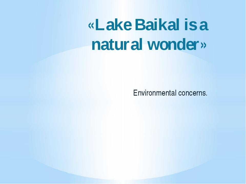 «Lake Baikal is a natural wonder» Environmental concerns.