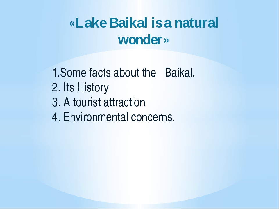 «Lake Baikal is a natural wonder» 1.Some facts about the Baikal. 2. Its Histo...