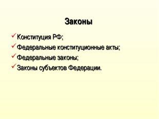 Законы Конституция РФ; Федеральные конституционные акты; Федеральные законы;