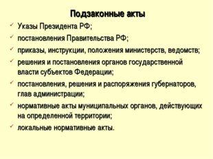 Подзаконные акты Указы Президента РФ; постановления Правительства РФ; приказы