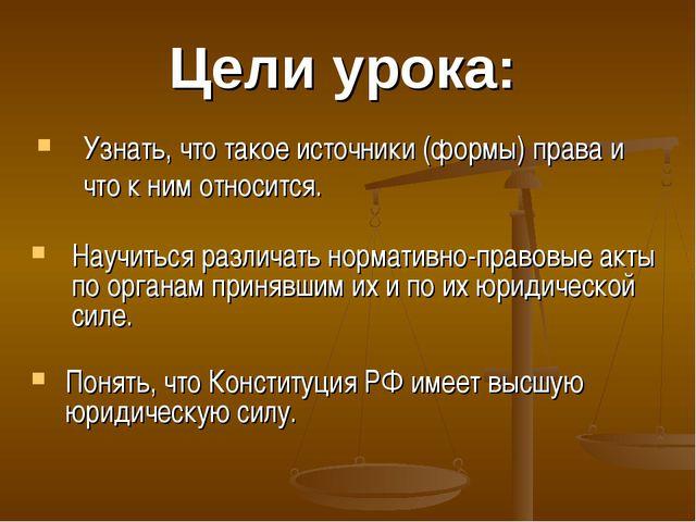 Цели урока: Узнать, что такое источники (формы) права и что к ним относится....