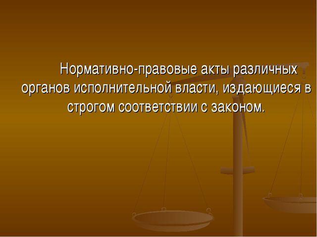Нормативно-правовые акты различных органов исполнительной власти, издающиеся...