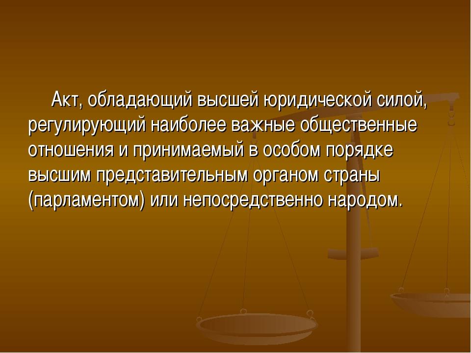 Акт, обладающий высшей юридической силой, регулирующий наиболее важные общест...