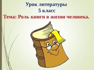 Урок литературы 5 класс Тема: Роль книги в жизни человека.