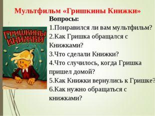 Вопросы: 1.Понравился ли вам мультфильм? 2.Как Гришка обращался с Книжками? 3