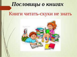 Пословицы о книгах Книги читать-скуки не знать
