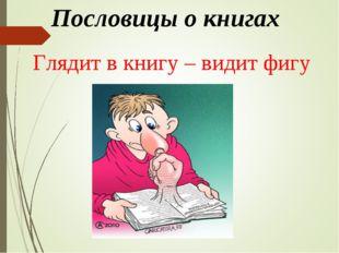 Пословицы о книгах Глядит в книгу – видит фигу