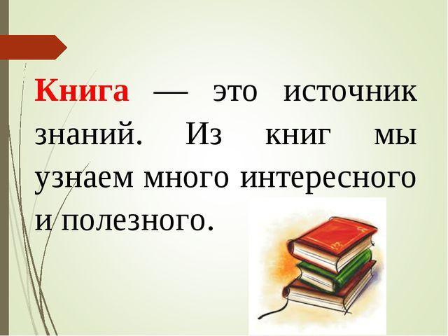 Книга — это источник знаний. Из книг мы узнаем много интересного и полезного.
