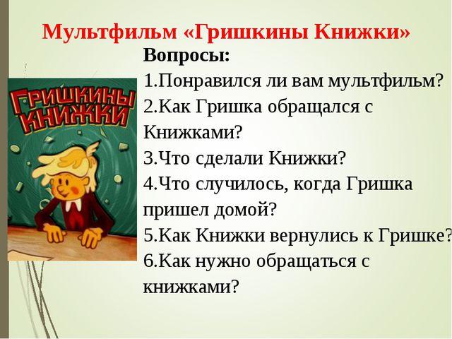 Вопросы: 1.Понравился ли вам мультфильм? 2.Как Гришка обращался с Книжками? 3...