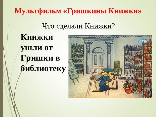 Что сделали Книжки? Мультфильм «Гришкины Книжки» Книжки ушли от Гришки в библ...