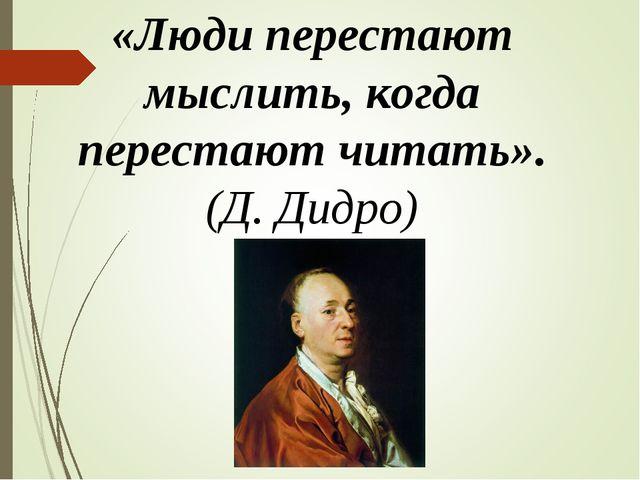 «Люди перестают мыслить, когда перестают читать». (Д. Дидро)