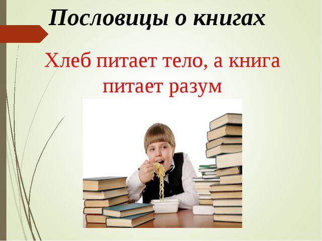 Пословицы о книгах Хлеб питает тело, а книга питает разум