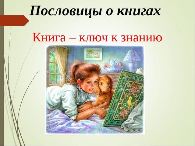 Пословицы о книгах Книга – ключ к знанию