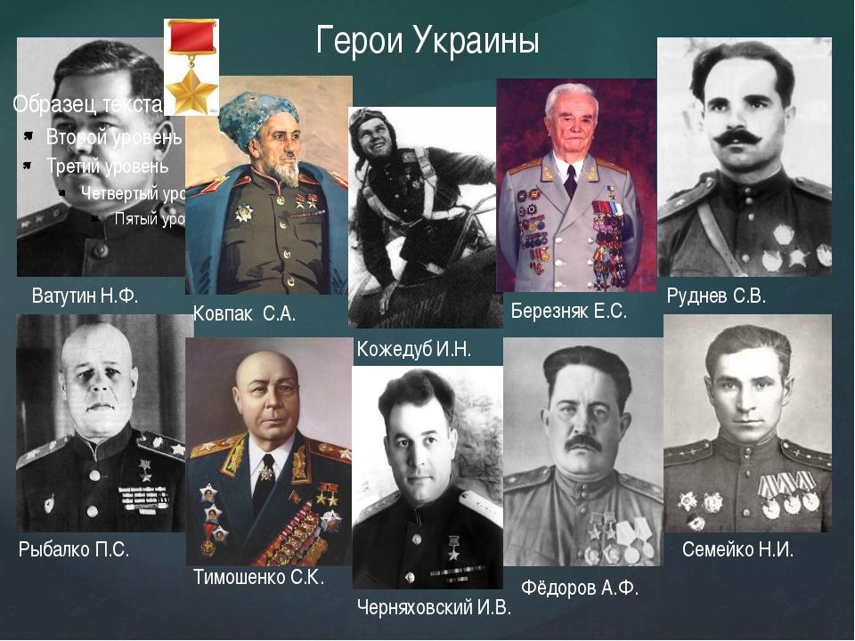 Герои Украины Ватутин Н.Ф. Ковпак С.А. Кожедуб И.Н. Березняк Е.С. Руднев С.В....