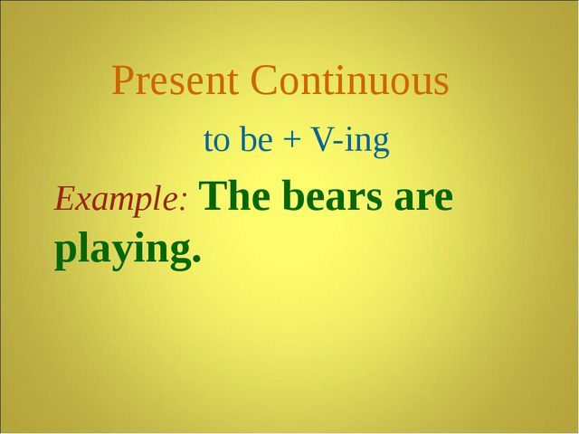 Present Continuous to be + V-ing Example: The bears are playing.
