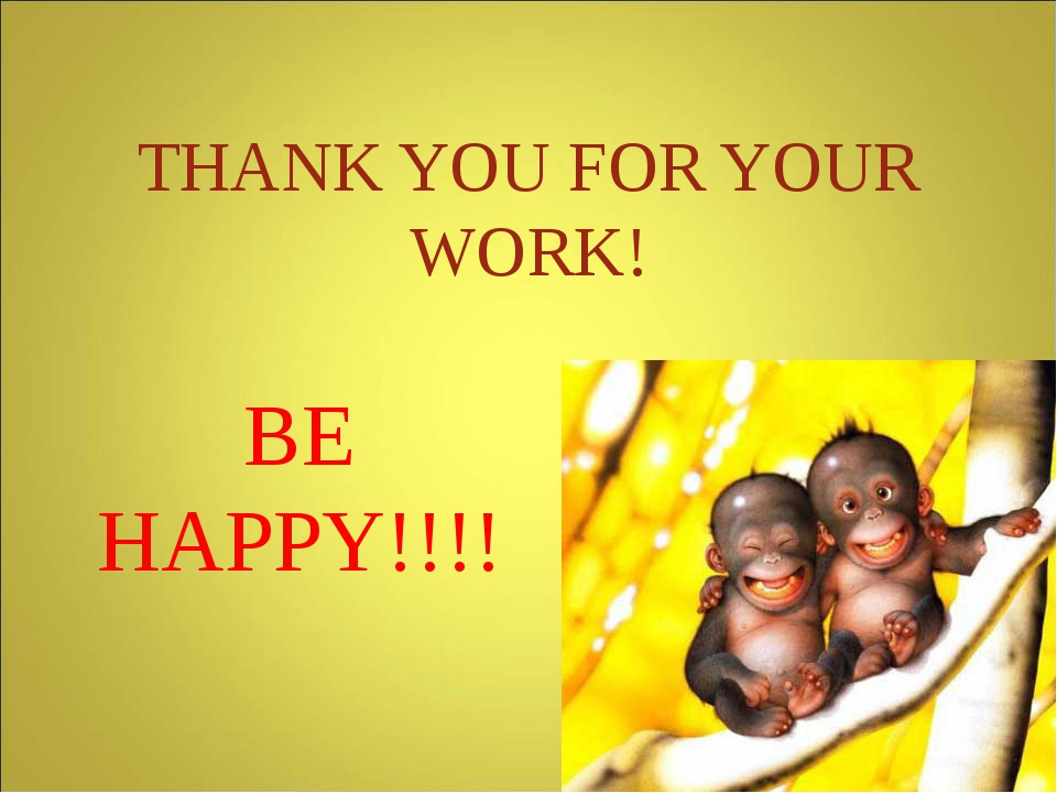 THANK YOU FOR YOUR WORK! BE HAPPY!!!!