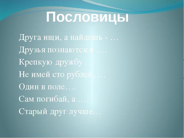 Пословицы Друга ищи, а найдешь - … Друзья познаются в …. Крепкую дружбу … Не...
