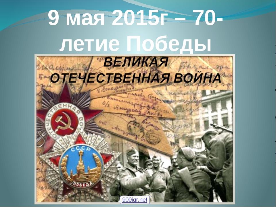 9 мая 2015г – 70-летие Победы