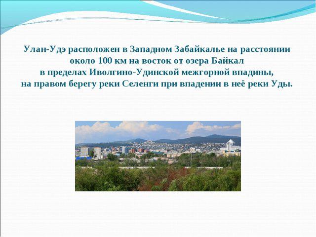 Улан-Удэ расположен в Западном Забайкалье на расстоянии около 100 км на восто...