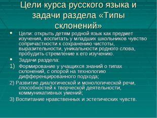 Цели курса русского языка и задачи раздела «Типы склонений» Цели: открыть дет