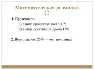 Математическая разминка 1.Представьте: а)в виде процентов число 1,7; б)в в