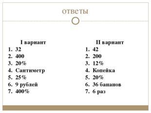 ответы I вариант 1. 32 2. 400 3. 20% 4. Сантиметр 5. 25% 6. 9 рублей 7. 400%