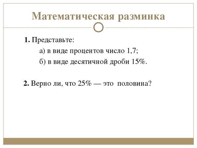 Математическая разминка 1.Представьте: а)в виде процентов число 1,7; б)в в...